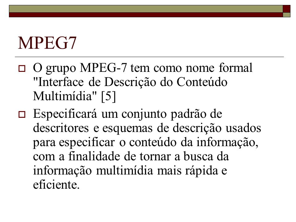 MPEG7 O grupo MPEG-7 tem como nome formal Interface de Descrição do Conteúdo Multimídia [5]